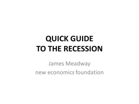 QUICK GUIDE TO THE RECESSION James Meadway new economics foundation.