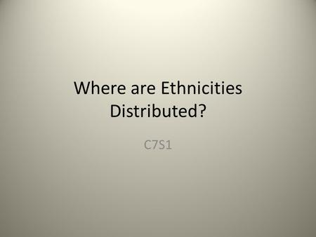 Where are Ethnicities Distributed? C7S1. WHAT ARE YOU? What is your race? Is a group of people who share a biological ancestor. European African Asian.