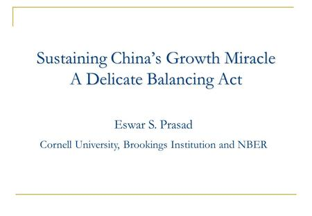 Sustaining China's Growth Miracle A Delicate Balancing Act Eswar S. Prasad Cornell University, Brookings Institution and NBER.