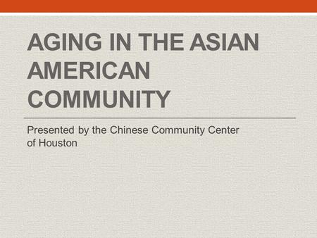 AGING IN THE ASIAN AMERICAN COMMUNITY Presented by the Chinese Community Center of Houston.
