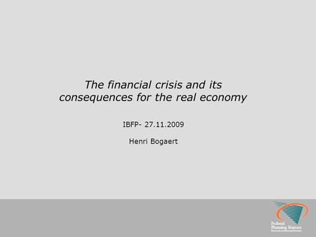 Federal Planning Bureau Economic analyses and forecasts The financial crisis and its consequences for the real economy IBFP- 27.11.2009 Henri Bogaert.