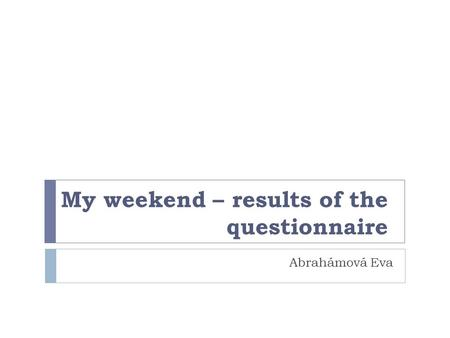 My weekend – results of the questionnaire Abrahámová Eva.