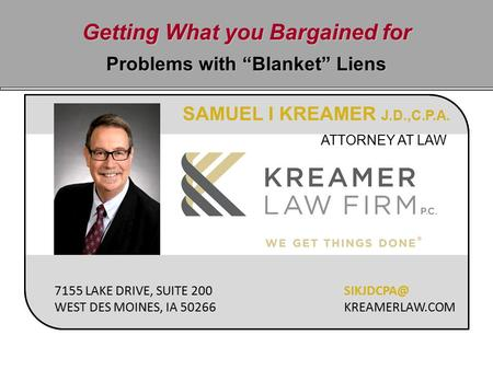 "Getting What you Bargained for Problems with ""Blanket"" Liens SAMUEL I KREAMER J.D.,C.P.A. ATTORNEY AT LAW 7155 LAKE DRIVE, SUITE 200 WEST DES MOINES, IA."