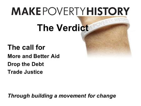 The Verdict The call for More and Better Aid Drop the Debt Trade Justice Through building a movement for change.