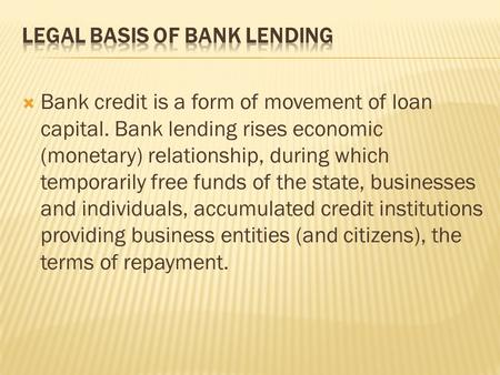  Bank credit is a form of movement of loan capital. Bank lending rises economic (monetary) relationship, during which temporarily free funds of the state,