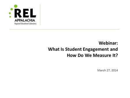 Webinar: What Is Student Engagement and How Do We Measure It? March 27, 2014.
