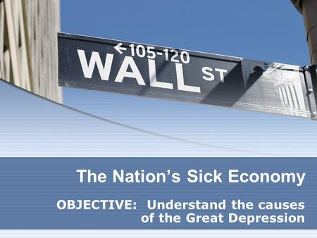 The Nation's Sick Economy OBJECTIVE: Understand the causes of the Great Depression.
