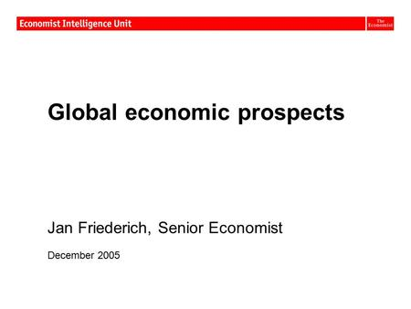 Global economic prospects Jan Friederich, Senior Economist December 2005.