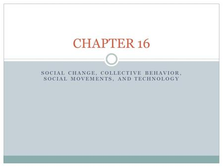 SOCIAL CHANGE, COLLECTIVE BEHAVIOR, SOCIAL MOVEMENTS, AND TECHNOLOGY CHAPTER 16.