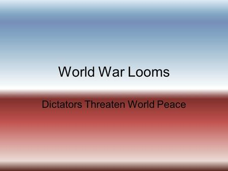 "World War Looms Dictators Threaten World Peace. I. Nationalism Threatens Europe and Asia A. ""The seeds of World War II were sown at Versailles"" 1. Germany."