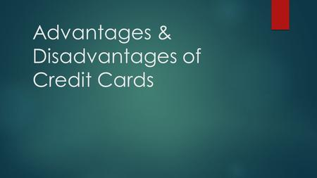 Advantages & Disadvantages of Credit Cards. TERMS to know!  Balance transfer : the outstanding balance of one credit card (or several credit cards) is.