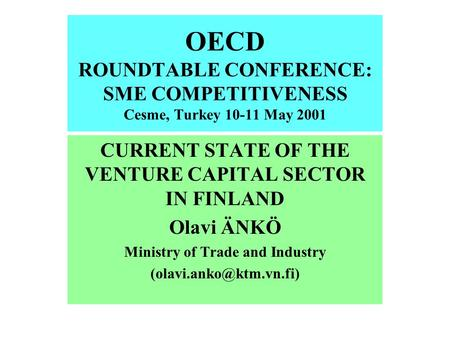 OECD ROUNDTABLE CONFERENCE: SME COMPETITIVENESS Cesme, Turkey 10-11 May 2001 CURRENT STATE OF THE VENTURE CAPITAL SECTOR IN FINLAND Olavi ÄNKÖ Ministry.