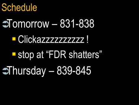 "Schedule  Tomorrow – 831-838 Clickazzzzzzzzzz ! stop at ""FDR shatters""  Thursday – 839-845."