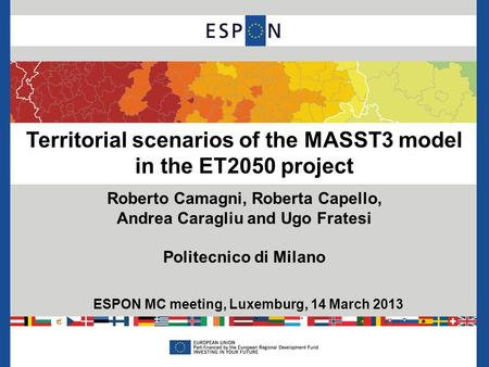 Territorial scenarios of the MASST3 model in the ET2050 project Roberto Camagni, Roberta Capello, Andrea Caragliu and Ugo Fratesi Politecnico di Milano.