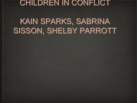 CHILDREN IN CONFLICT KAIN SPARKS, SABRINA SISSON, SHELBY PARROTT.