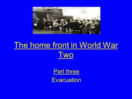 The home front in World War Two Part three Evacuation.