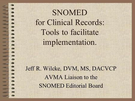 SNOMED for Clinical Records: Tools to facilitate implementation. Jeff R. Wilcke, DVM, MS, DACVCP AVMA Liaison to the SNOMED Editorial Board.
