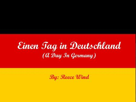 Einen Tag in Deutschland (A Day In Germany) By: Reece Wind.
