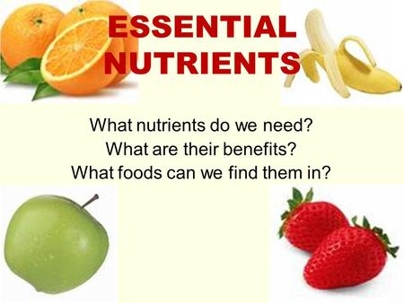 ESSENTIAL NUTRIENTS What nutrients do we need? What are their benefits? What foods can we find them in?
