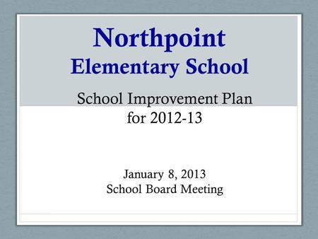 Northpoint Elementary School School Improvement Plan for 2012-13 January 8, 2013 School Board Meeting.