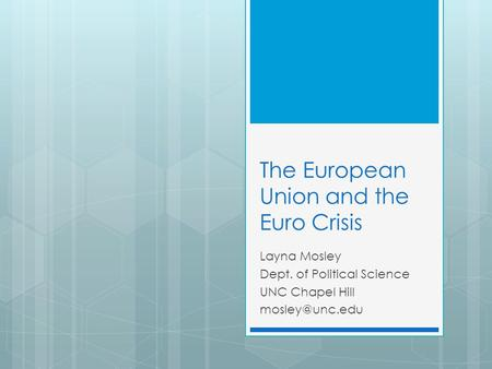 The European Union and the Euro Crisis Layna Mosley Dept. of Political Science UNC Chapel Hill