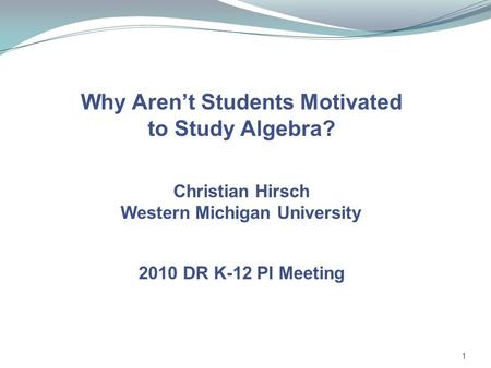 1 Why Aren't Students Motivated to Study Algebra? Christian Hirsch Western Michigan University 2010 DR K-12 PI Meeting.