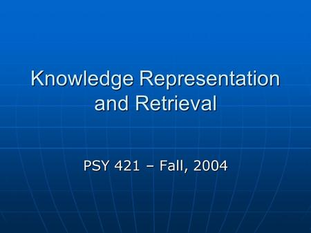 Knowledge Representation and Retrieval PSY 421 – Fall, 2004.