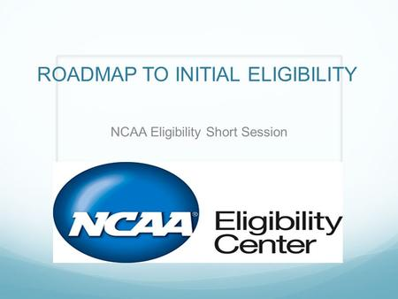 ROADMAP TO INITIAL ELIGIBILITY NCAA Eligibility Short Session.