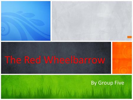 The Red Wheelbarrow By Group Five. Steps: 1 Reading the poem 2 Introducing &Analyzing 3 Extra& Conclusion.