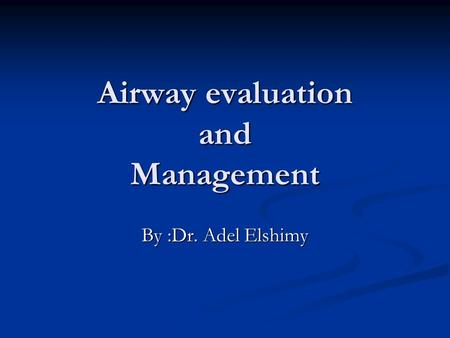Airway evaluation and Management By :Dr. Adel Elshimy.