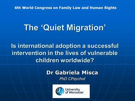 The 'Quiet Migration' Is international adoption a successful intervention in the lives of vulnerable children worldwide? Dr Gabriela Misca PhD CPsychol.