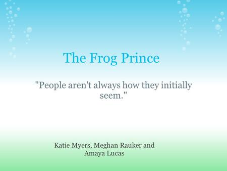 The Frog Prince People aren't always how they initially seem. Katie Myers, Meghan Rauker and Amaya Lucas.