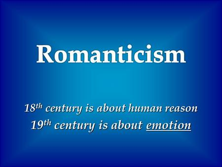 18 th century is about human reason 19 th century is about emotion.