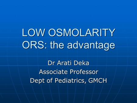 LOW OSMOLARITY ORS: the advantage Dr Arati Deka Associate Professor Dept of Pediatrics, GMCH.