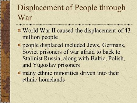 Displacement of People through War World War II caused the displacement of 43 million people people displaced included Jews, Germans, Soviet prisoners.