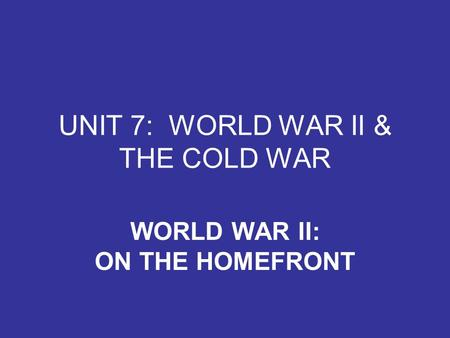 UNIT 7: WORLD WAR II & THE COLD WAR WORLD WAR II: ON THE HOMEFRONT.