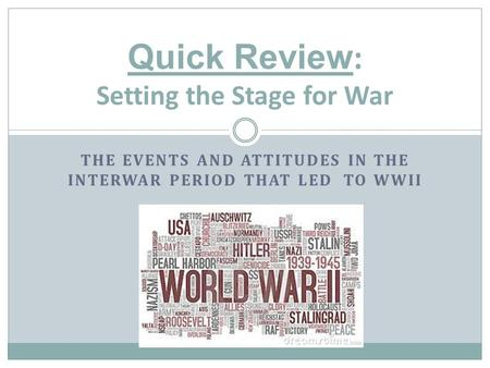 THE EVENTS AND ATTITUDES IN THE INTERWAR PERIOD THAT LED TO WWII Quick Review : Setting the Stage for War.