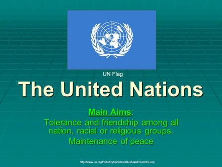 The United Nations Main Aims: Tolerance and friendship among all nation, racial or religious groups. Maintenance of peace UN Flag