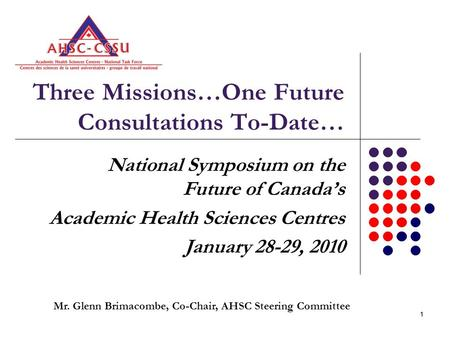 11 Three Missions…One Future Consultations To-Date… National Symposium on the Future of Canada's Academic Health Sciences Centres January 28-29, 2010 Mr.