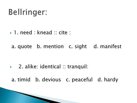  1. need : knead :: cite : a. quote b. mention c. sight d. manifest  2. alike: identical :: tranquil: a. timid b. devious c. peaceful d. hardy.