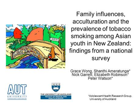 Family influences, acculturation and the prevalence of tobacco smoking among Asian youth in New Zealand: findings from a national survey Grace Wong, Shanthi.