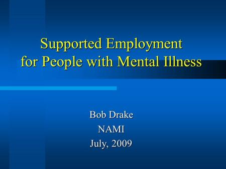Supported Employment for People with Mental Illness Bob Drake NAMI July, 2009.