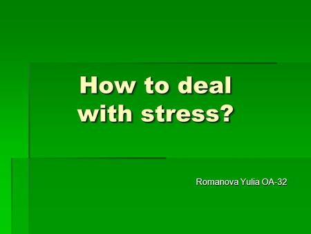 How to deal with stress? Romanova Yulia OA-32. if you stress and you badly, you need the following items: