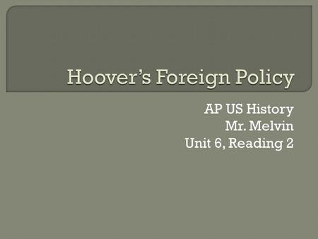 AP US History Mr. Melvin Unit 6, Reading 2.  1929 – policy marked with goodwill and peace Believed – last major war fought Europe would take care of.