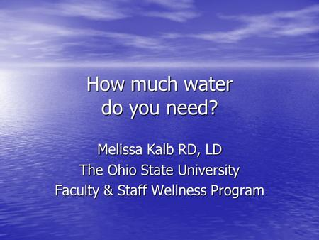 How much water do you need? Melissa Kalb RD, LD The Ohio State University Faculty & Staff Wellness Program.