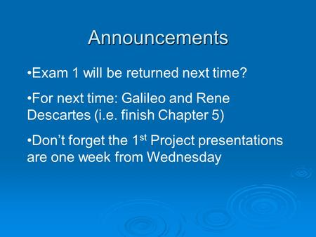 Announcements Exam 1 will be returned next time? For next time: Galileo and Rene Descartes (i.e. finish Chapter 5) Don't forget the 1 st Project presentations.