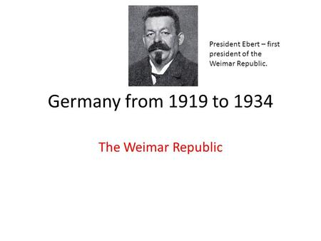 Germany from 1919 to 1934 The Weimar Republic President Ebert – first president of the Weimar Republic.