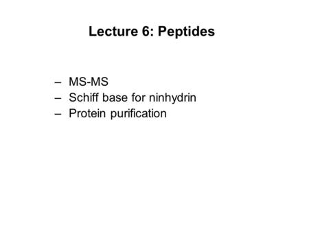 Lecture 6: Peptides –MS-MS –Schiff base for ninhydrin –Protein purification.