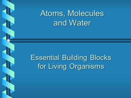 Atoms, Molecules and Water Essential Building Blocks for Living Organisms.