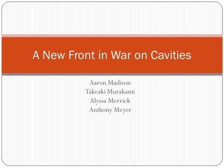Aaron Madison Takeaki Murakami Alyssa Merrick Anthony Meyer A New Front in War on Cavities.
